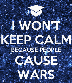 Poster: I WON'T KEEP CALM BECAUSE PEOPLE CAUSE WARS