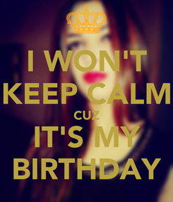 Poster: I WON'T KEEP CALM CUZ IT'S MY BIRTHDAY