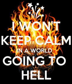 Poster: I WON'T KEEP CALM IN A WORLD   GOING TO  HELL