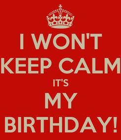 Poster: I WON'T KEEP CALM IT'S MY BIRTHDAY!