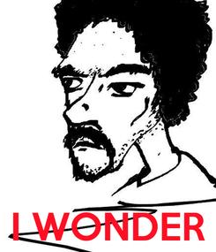 Poster:     I WONDER