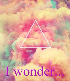 Poster:     I wonder...