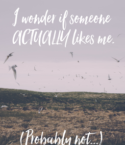 Poster: I wonder if someone  ACTUALLY likes me.     (Probably not...)