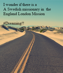 Poster: I wonder if there is a  A Swedish missionary in  the England London Mission  #Dreaming!!