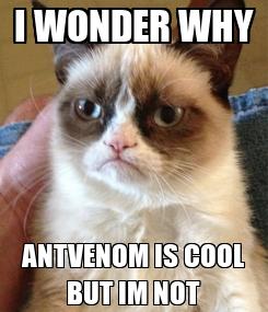 Poster: I WONDER WHY ANTVENOM IS COOL BUT IM NOT