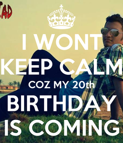 Poster: I WONT KEEP CALM COZ MY 20th BIRTHDAY IS COMING