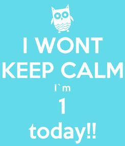 Poster: I WONT KEEP CALM I`m 1 today!!