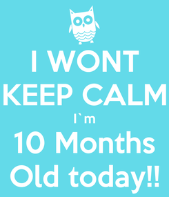 Poster: I WONT KEEP CALM I`m 10 Months Old today!!