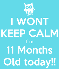 Poster: I WONT KEEP CALM I`m 11 Months Old today!!