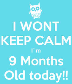 Poster: I WONT KEEP CALM I`m 9 Months Old today!!
