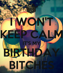 Poster: I WON'T KEEP CALM IT'S MY BIRTHDAY BITCHES