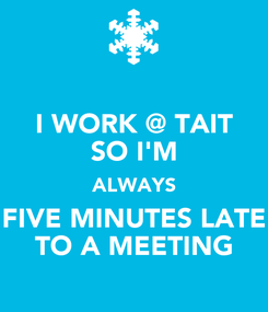 Poster: I WORK @ TAIT SO I'M ALWAYS FIVE MINUTES LATE TO A MEETING