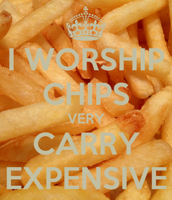 Poster: I WORSHIP CHIPS VERY CARRY EXPENSIVE