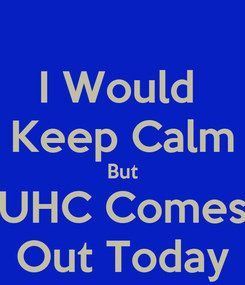 Poster: I Would  Keep Calm But UHC Comes Out Today