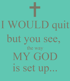 Poster: I WOULD quit but you see,  the way MY GOD is set up...