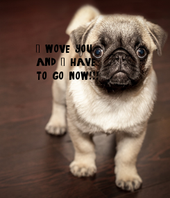Poster: I wove you  and I have  to go, now!!!