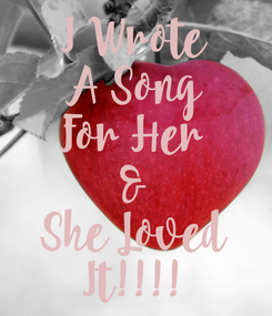 Poster: I Wrote A Song For Her & She Loved It!!!!
