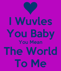 Poster: I Wuvles You Baby You Mean The World To Me
