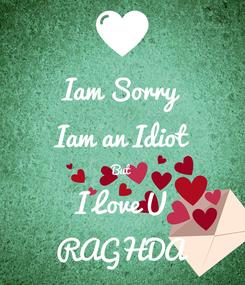Poster: Iam Sorry Iam an Idiot But I Love U RAGHDA