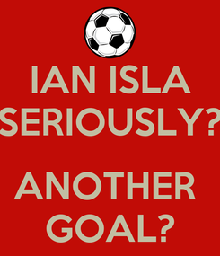 Poster: IAN ISLA SERIOUSLY?  ANOTHER  GOAL?