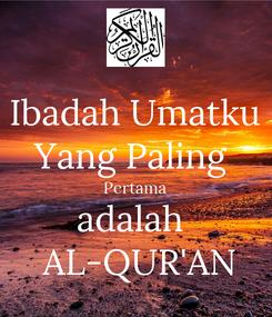 Poster: Ibadah Umatku Yang Paling  Pertama adalah   AL-QUR'AN