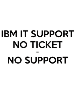 Poster: IBM IT SUPPORT NO TICKET = NO SUPPORT
