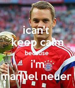 Poster: ican't  keep calm because  i'm manuel neuer