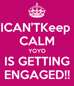Poster: ICAN'TKeep  CALM YOYO IS GETTING ENGAGED!!