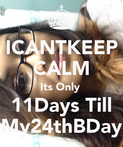 Poster: ICANTKEEP CALM Its Only  11Days Till My24thBDay