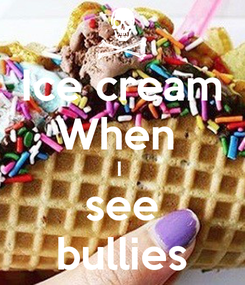 Poster: Ice cream When  I  see bullies