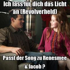 Poster: Ich lass für dich das Licht an (Revolverheld) Passt der Song zu Renesmee & Jacob ?