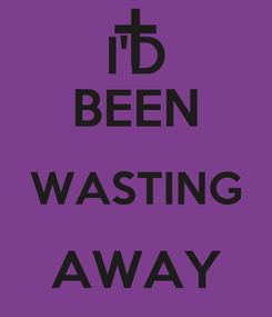 Poster: I'D BEEN WASTING AWAY