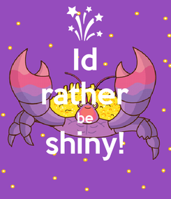 Poster: Id rather be shiny!