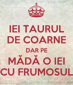 Poster: IEI TAURUL DE COARNE DAR PE MĂDĂ O IEI CU FRUMOSUL
