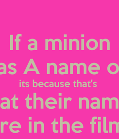 Poster: If a minion Has A name on  its because that's  what their names  Are in the films
