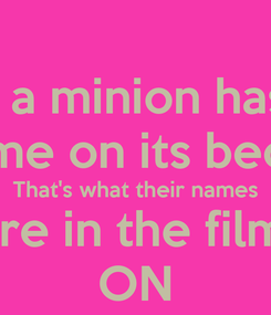 Poster: If a minion has  A name on its because That's what their names Are in the films ON