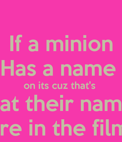 Poster: If a minion Has a name  on its cuz that's  what their names  Are in the films