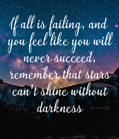 Poster: If all is failing, and  you feel like you will  never succeed,  remember that stars  can't shine without  darkness