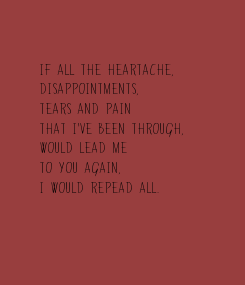 Poster: If all the heartache,  disappointments, tears and pain that I've been through,  would lead me  to you again, I would repead all.