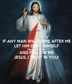 Poster: IF ANY MAN WILL COME AFTER ME LET HIM DENY HIMSELF TAKE UP HIS CROSS AND FOLLOW ME JESUS, I TRUST IN YOU!