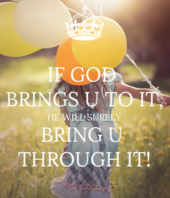 Poster: IF GOD  BRINGS U TO IT, HE WILL SURELY BRING U  THROUGH IT!