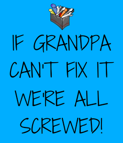 Poster: IF GRANDPA CAN'T FIX IT  WE'RE ALL SCREWED!