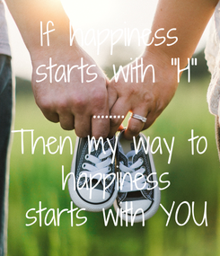 """Poster: If happiness  starts with """"H"""" ........ Then my way to  happiness  starts with YOU"""