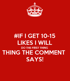 Poster: #IF I GET 10-15 LIKES I WILL DO THE FIRST THING THING THE COMMENT  SAYS!