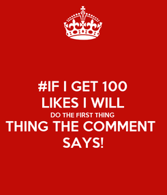 Poster: #IF I GET 100 LIKES I WILL DO THE FIRST THING THING THE COMMENT  SAYS!
