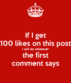 Poster: If I get 100 likes on this post I will do whatever the first comment says