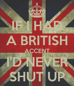 Poster: IF I HAD A BRITISH ACCENT I'D NEVER SHUT UP