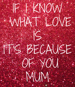 Poster: IF I KNOW  WHAT LOVE  IS  IT'S BECAUSE  OF YOU MUM