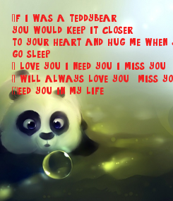 Poster: If i was a teddybear , you would keep it closer , to your heart and hug me when you go sleep. I love you .i need you i miss you . I will always