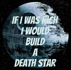 Poster: IF I WAS RICH I WOULD BUILD A DEATH STAR